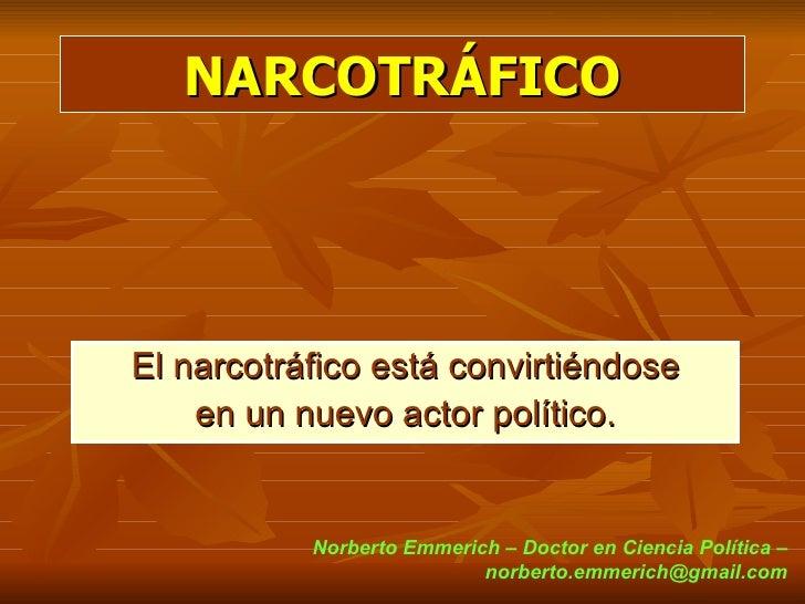 NARCOTRÁFICOEl narcotráfico está convirtiéndose    en un nuevo actor político.           Norberto Emmerich – Doctor en Cie...