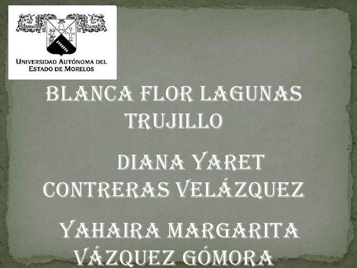 Blanca Flor Lagunas Trujillo<br />      Diana Yaret Contreras Velázquez<br />  Yahaira Margarita Vázquez Gómora<br />