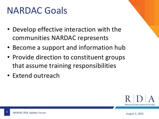 6 August 3, 2020NARDAC RDA Update Forum NARDAC Goals • Develop effective interaction with the communities NARDAC represent...