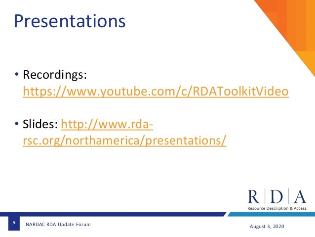 9 August 3, 2020NARDAC RDA Update Forum Presentations • Recordings: https://www.youtube.com/c/RDAToolkitVideo • Slides: ht...