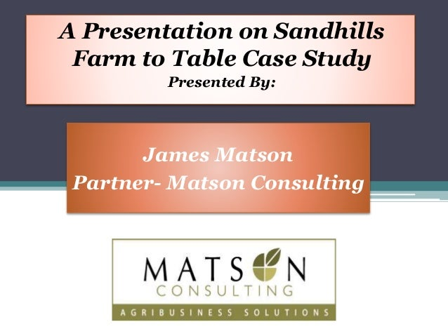 A Presentation on Sandhills  Farm to Table Case Study  Presented By:  James Matson  Partner- Matson Consulting