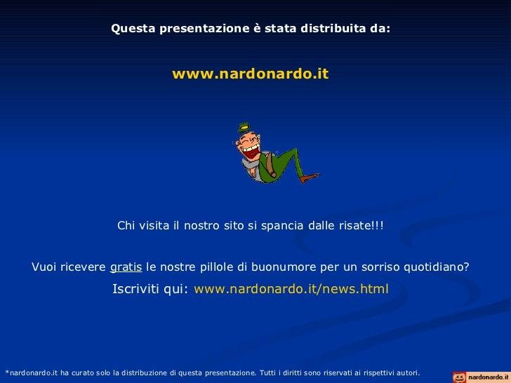 Questa presentazione è stata distribuita da: www.nardonardo.it Chi visita il nostro sito si spancia dalle risate!!! Vuoi r...