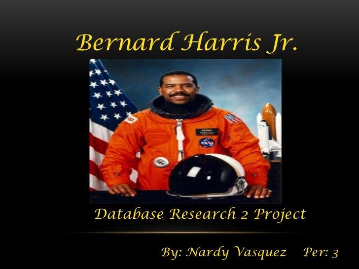 Bernard Harris Jr. Database Research 2 Project         By: Nardy Vasquez   Per: 3