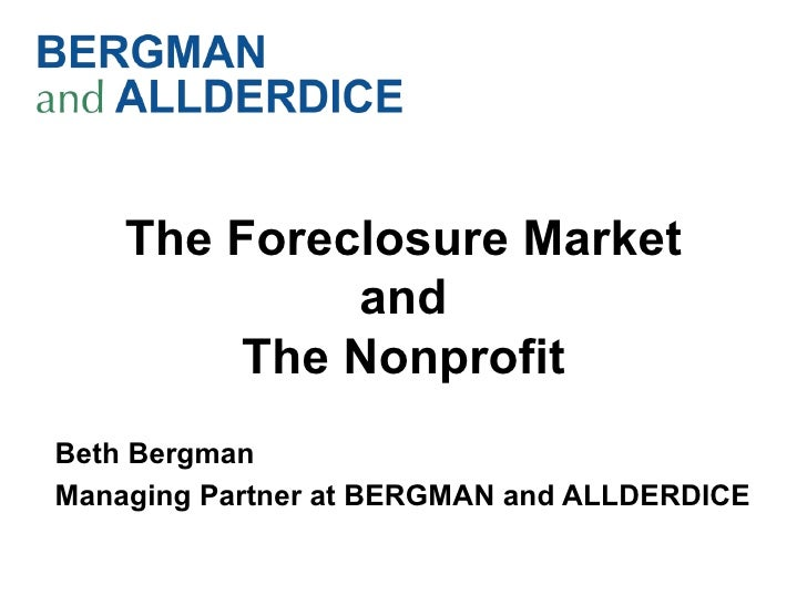 The Foreclosure Market             and         The NonprofitBeth BergmanManaging Partner at BERGMAN and ALLDERDICE