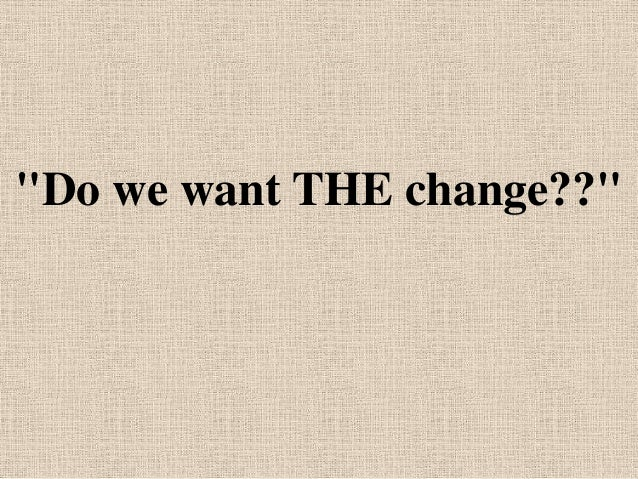 """""""Do we want THE change??"""""""