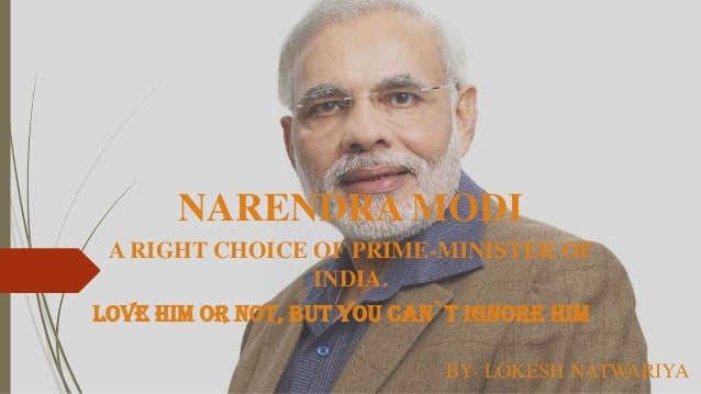 NARENDRA MODI A RIGHT CHOICE OF PRIME-MINISTER OF INDIA. LOVE HIM OR NOT, BUT YOU CAN`T IGNORE HIM BY- LOKESH NATWARIYA