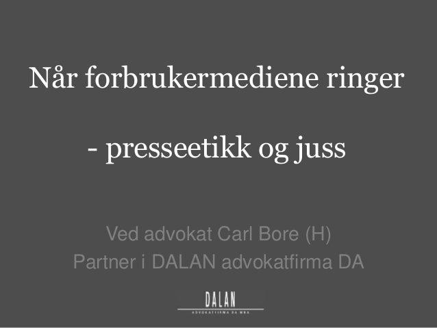 Når forbrukermediene ringer - presseetikk og juss Ved advokat Carl Bore (H) Partner i DALAN advokatfirma DA