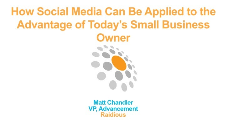 How Social Media Can Be Applied to the Advantage of Today's Small Business               Owner               Matt Chandler...