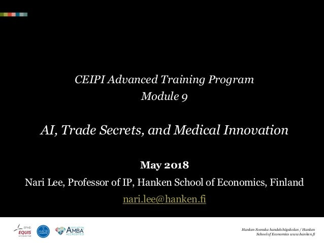 CEIPI Advanced Training Program Module 9 AI, Trade Secrets, and Medical Innovation May 2018 Nari Lee, Professor of IP, Han...