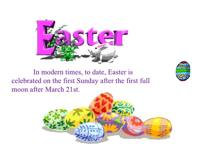 In modern times, to date, Easter is celebrated on the first Sunday after the first full moon after March 21st.