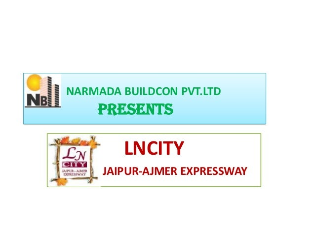 NARMADA BUILDCON PVT.LTD    PRESENTS        LNCITY     JAIPUR-AJMER EXPRESSWAY