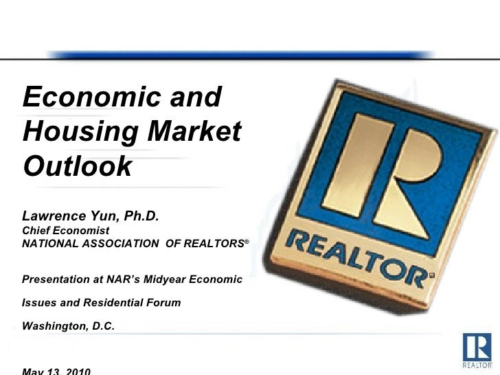 Economic and Housing Market Outlook Lawrence Yun, Ph.D. Chief Economist NATIONAL ASSOCIATION  OF REALTORS ® Presentation a...