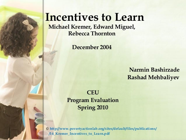 Incentives to Learn Michael Kremer, Edward Miguel, Rebecca Thornton December 2004 Narmin Bashirzade Rashad Mehbaliyev CEU ...