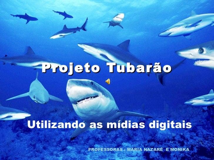Projeto Tubarão Utilizando as mídias digitais PROFESSORAS : MARIA NAZARÉ  E MONIKA