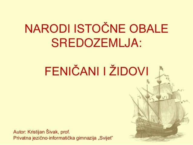 NARODI ISTOČNE OBALE        SREDOZEMLJA:              FENIČANI I ŢIDOVIAutor: Kristijan Šivak, prof.Privatna jezično-infor...