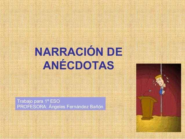 NARRACIÓN DE ANÉCDOTAS Trabajo para 1º ESO PROFESORA: Ángeles Fernández Bañón