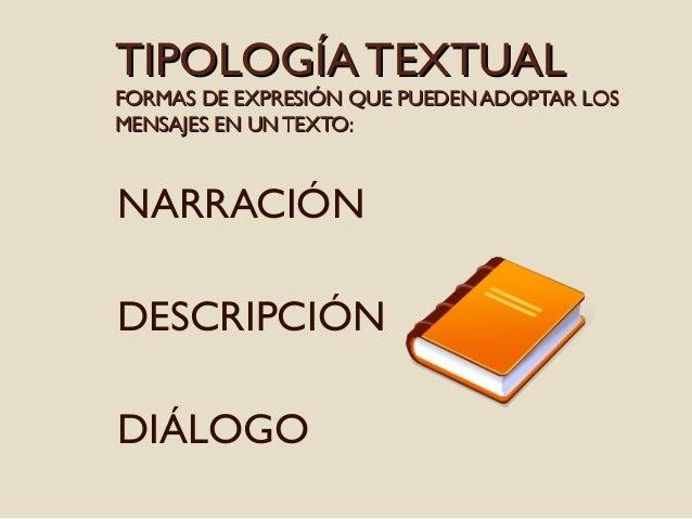 TIPOLOGÍA TEXTUAL  FORMAS DE EXPRESIÓN QUE PUEDEN ADOPTAR LOS MENSAJES EN UN TEXTO:  NARRACIÓN DESCRIPCIÓN DIÁLOGO