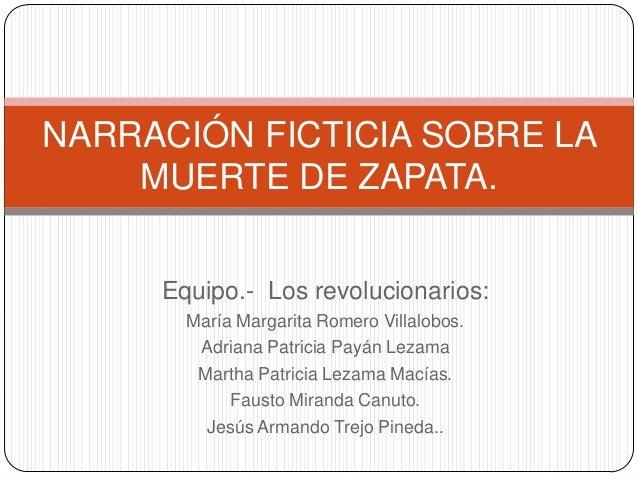 NARRACIÓN FICTICIA SOBRE LA    MUERTE DE ZAPATA.     Equipo.- Los revolucionarios:       María Margarita Romero Villalobos...