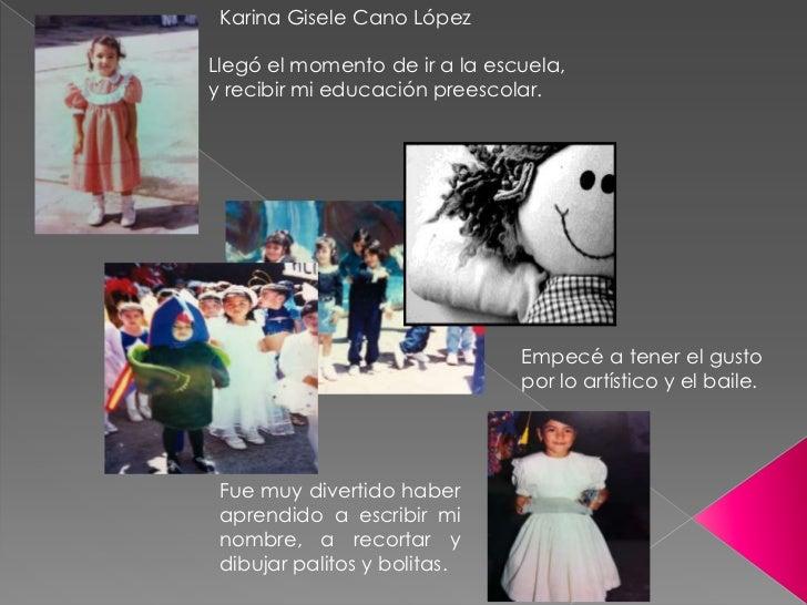 Karina Gisele Cano LópezLlegó el momento de ir a la escuela,y recibir mi educación preescolar.                            ...