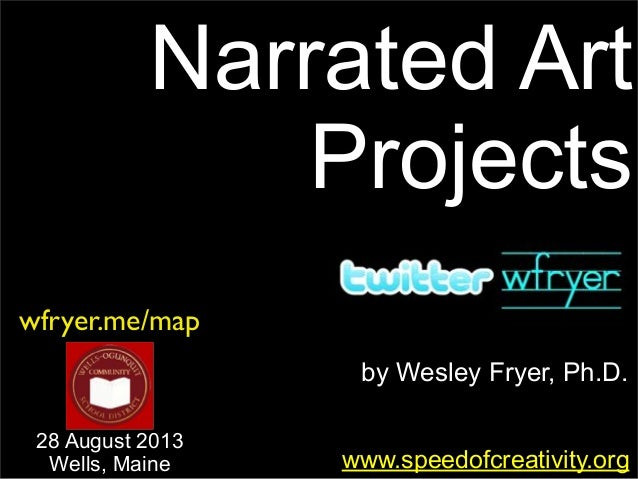by Wesley Fryer, Ph.D. Narrated Art Projects www.speedofcreativity.org wfryer.me/map 28 August 2013 Wells, Maine