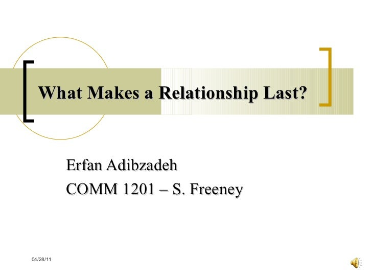 What Makes a Relationship Last? Erfan Adibzadeh COMM 1201 – S. Freeney 04/28/11