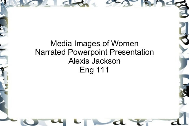 Media Images of Women Narrated Powerpoint Presentation Alexis Jackson Eng 111
