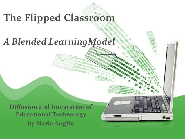 The Flipped ClassroomA Blended LearningModel Diffusion and Integration of   Educational Technology       by Marie Anglin