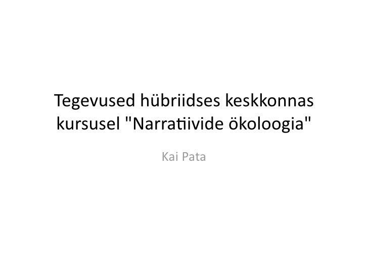 """Tegevusedhübriidseskeskkonnas kursusel""""Narra5ivideökoloogia""""              KaiPata"""