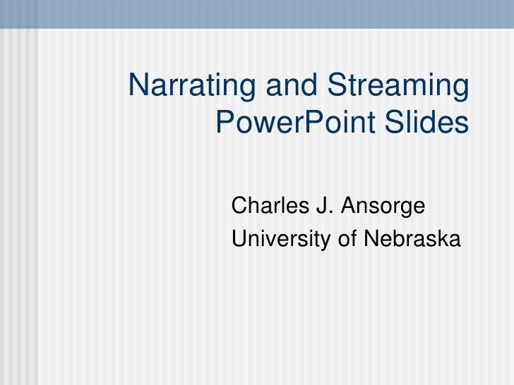 Narrating and Streaming PowerPoint Slides Charles J. Ansorge University of Nebraska
