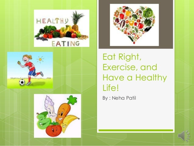 Eat Right, Exercise, and Have a Healthy Life! By : Neha Patil