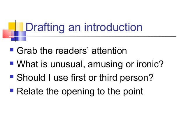 Drafting an introduction Grab the readers' attention What is unusual, amusing or ironic? Should I use first or third pe...