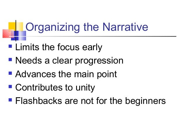Organizing the Narrative Limits the focus early Needs a clear progression Advances the main point Contributes to unity...