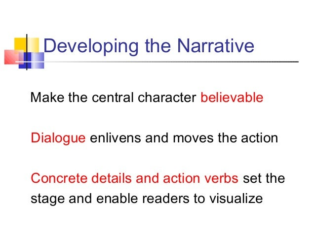 Developing the NarrativeMake the central character believableDialogue enlivens and moves the actionConcrete details and ac...
