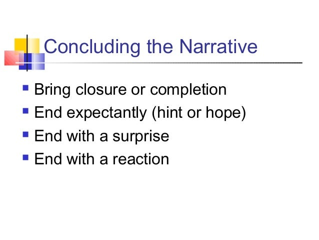 Concluding the Narrative Bring closure or completion End expectantly (hint or hope) End with a surprise End with a rea...