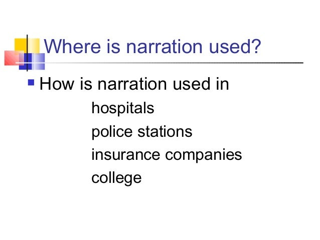 Where is narration used? How is narration used inhospitalspolice stationsinsurance companiescollege
