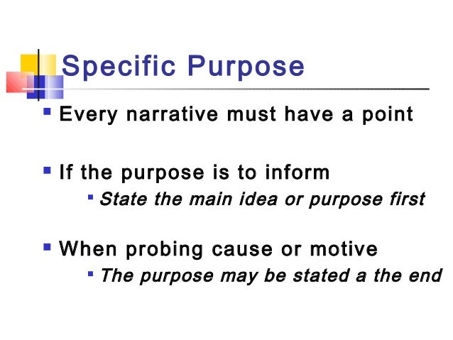 Specific Purpose Every narrative must have a point If the purpose is to informState the main idea or purpose first Whe...