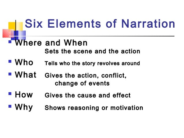 Six Elements of Narration Where and WhenSets the scene and the action Who Tells who the story revolves around What Give...