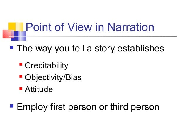Point of View in Narration The way you tell a story establishes Creditability Objectivity/Bias Attitude Employ first ...