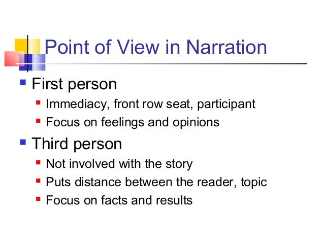 Point of View in Narration First person Immediacy, front row seat, participant Focus on feelings and opinions Third pe...