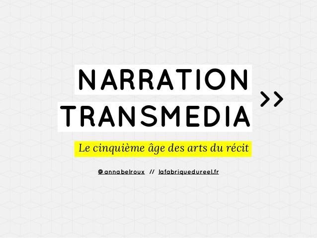 NARRATION >> TRANSMEDIA Le cinquième âge des arts du récit @annabelroux // lafabriquedureel.fr