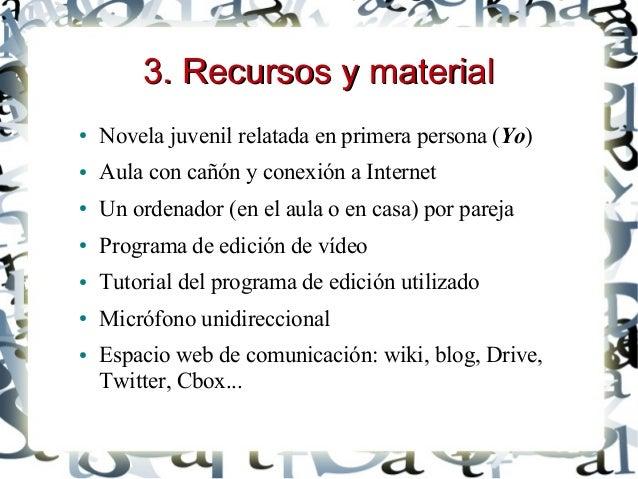 3. Recursos y material3. Recursos y material ● Novela juvenil relatada en primera persona (Yo) ● Aula con cañón y conexión...