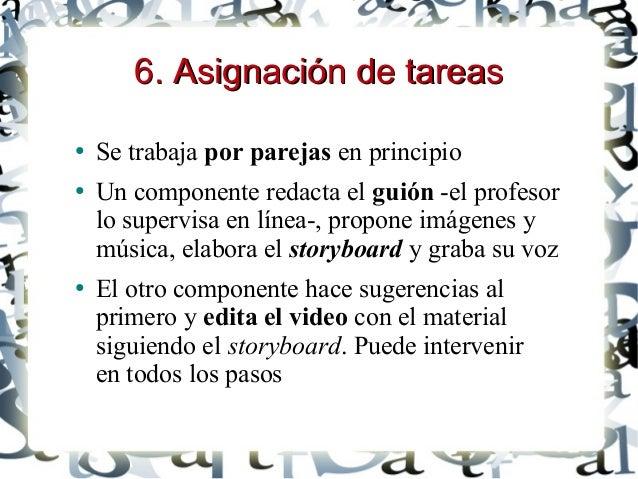 6. Asignación de tareas6. Asignación de tareas ● Se trabaja por parejas en principio ● Un componente redacta el guión -el ...
