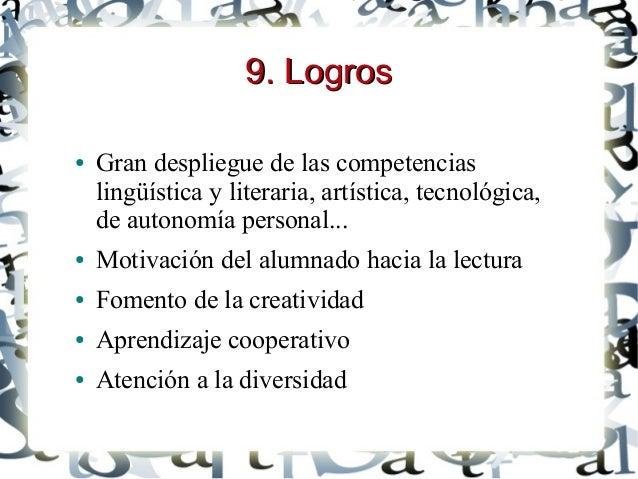 9. Logros9. Logros ● Gran despliegue de las competencias lingüística y literaria, artística, tecnológica, de autonomía per...
