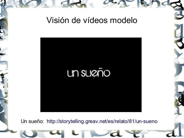Visión de vídeos modelo Un sueño: http://storytelling.greav.net/es/relato/81/un-sueno