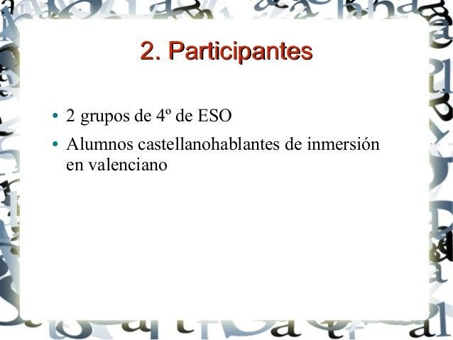 2. Participantes2. Participantes ● 2 grupos de 4º de ESO ● Alumnos castellanohablantes de inmersión en valenciano