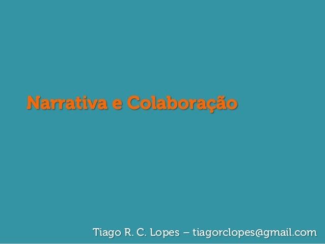 Narrativa e Colaboração       Tiago R. C. Lopes – tiagorclopes@gmail.com