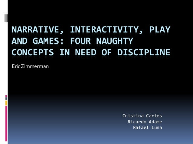 NARRATIVE, INTERACTIVITY, PLAY AND GAMES: FOUR NAUGHTY CONCEPTS IN NEED OF DISCIPLINE Eric Zimmerman Cristina Cartes Ricar...