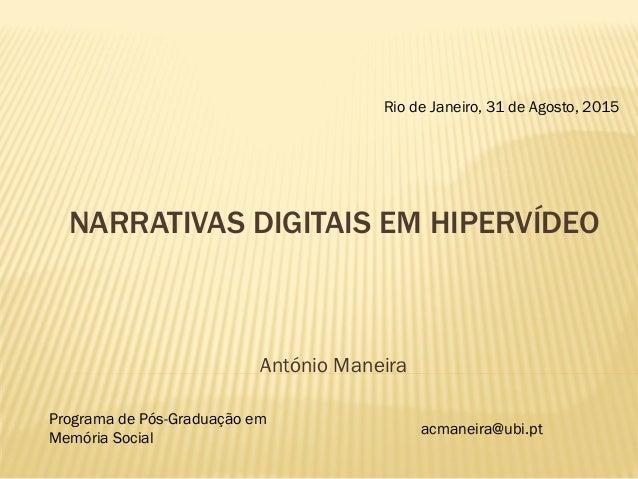 NARRATIVAS DIGITAIS EM HIPERVÍDEO António Maneira Rio de Janeiro, 31 de Agosto, 2015 Programa de Pós-Graduação em Memória ...