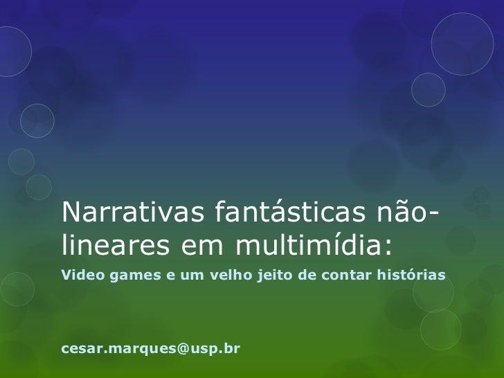 Narrativas fantásticas não-lineares em multimídia:Video games e um velho jeito de contar históriascesar.marques@usp.br