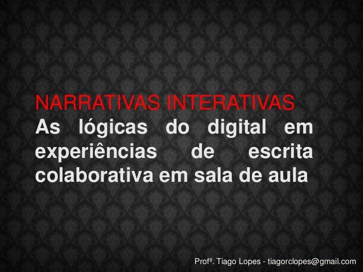 NARRATIVAS INTERATIVAS<br />As lógicas do digital em experiênciasde escrita colaborativa em sala de aula<br />Profº. Tiago...